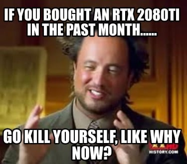 if-you-bought-an-rtx-2080ti-in-the-past-month......-go-kill-yourself-like-why-no