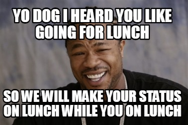 yo-dog-i-heard-you-like-going-for-lunch-so-we-will-make-your-status-on-lunch-whi