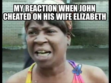 my-reaction-when-john-cheated-on-his-wife-elizabeth