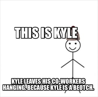 this-is-kyle-kyle-leaves-his-co-workers-hanging.-because-kyle-is-a-beotch