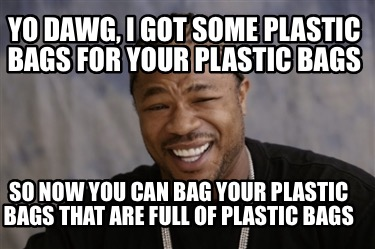 yo-dawg-i-got-some-plastic-bags-for-your-plastic-bags-so-now-you-can-bag-your-pl