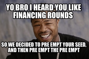 yo-bro-i-heard-you-like-financing-rounds-so-we-decided-to-pre-empt-your-seed-and