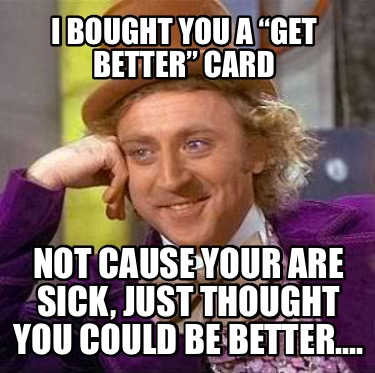 i-bought-you-a-get-better-card-not-cause-your-are-sick-just-thought-you-could-be