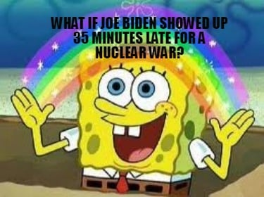 what-if-joe-biden-showed-up-35-minutes-late-for-a-nuclear-war