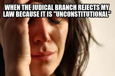 when-the-judical-branch-rejects-my-law-because-it-is-unconstitutional