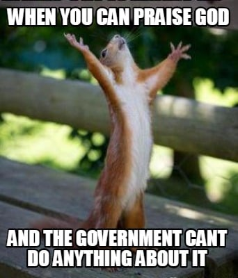 when-you-can-praise-god-and-the-government-cant-do-anything-about-it