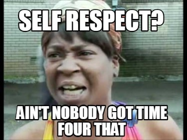 self-respect-aint-nobody-got-time-four-that