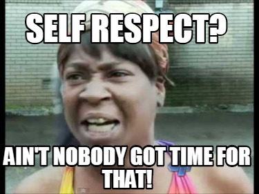 self-respect-aint-nobody-got-time-for-that