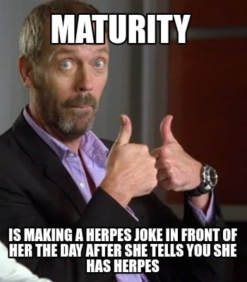 maturity-is-making-a-herpes-joke-in-front-of-her-the-day-after-she-tells-you-she