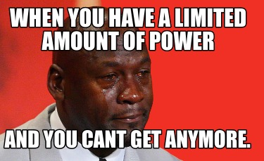 when-you-have-a-limited-amount-of-power-and-you-cant-get-anymore