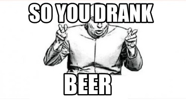 so-you-drank-beer