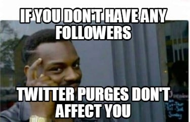 if-you-dont-have-any-followers-twitter-purges-dont-affect-you