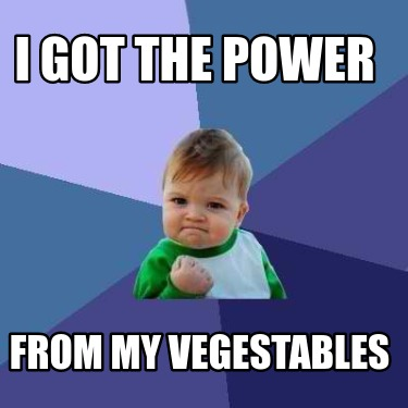 i-got-the-power-from-my-vegestables