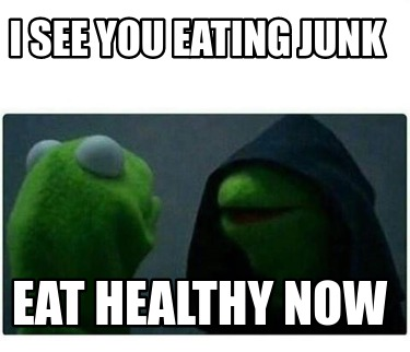 i-see-you-eating-junk-eat-healthy-now