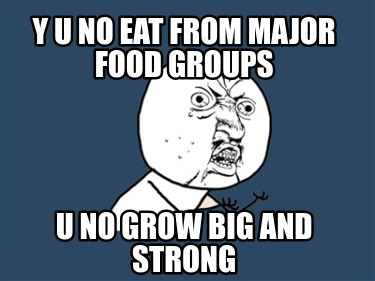 y-u-no-eat-from-major-food-groups-u-no-grow-big-and-strong