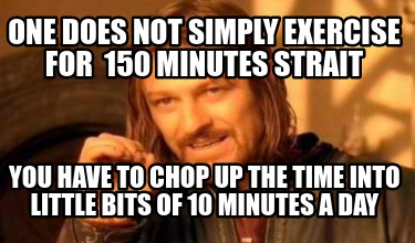 one-does-not-simply-exercise-for-150-minutes-strait-you-have-to-chop-up-the-time
