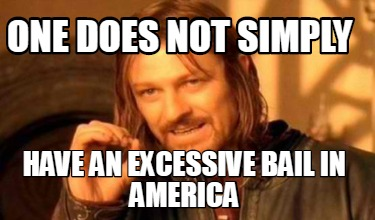 one-does-not-simply-have-an-excessive-bail-in-america