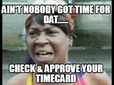 aint-nobody-got-time-for-dat......-check-approve-your-timecard