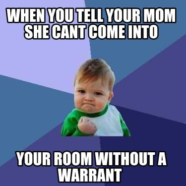 when-you-tell-your-mom-she-cant-come-into-your-room-without-a-warrant