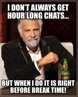 i-dont-always-get-hour-long-chats...-but-when-i-do-it-is-right-before-break-time