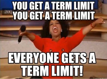 you-get-a-term-limit-everyone-gets-a-term-limit-you-get-a-term-limit