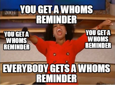 you-get-a-whoms-reminder-everybody-gets-a-whoms-reminder-you-get-a-whoms-reminde