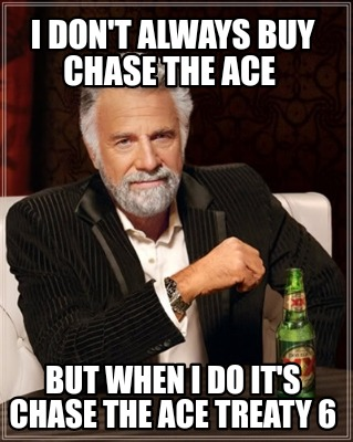 i-dont-always-buy-chase-the-ace-but-when-i-do-its-chase-the-ace-treaty-6