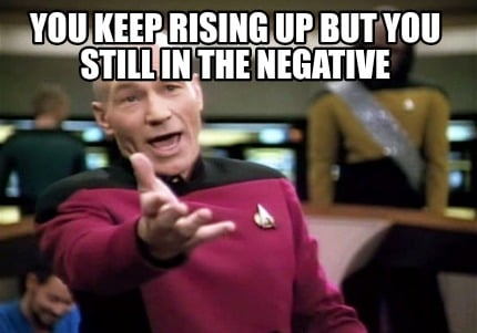 you-keep-rising-up-but-you-still-in-the-negative