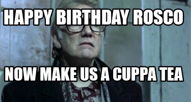 happy-birthday-rosco-now-make-us-a-cuppa-tea