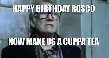 happy-birthday-rosco-now-make-us-a-cuppa-tea7