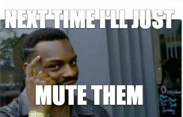 next-time-ill-just-mute-them