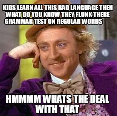 kids-learn-all-this-bad-language-then-what-do-you-know-they-flunk-there-grammar-