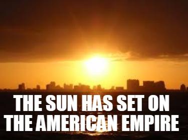 Meme Creator - Funny The Sun has set on the American Empire Meme Generator  at MemeCreator.org!