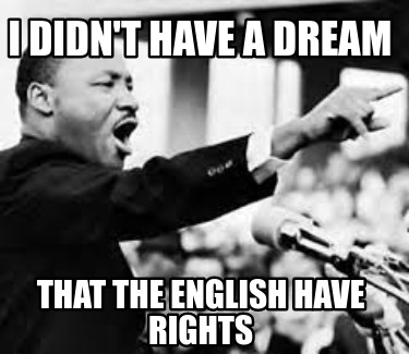 i-didnt-have-a-dream-that-the-english-have-rights