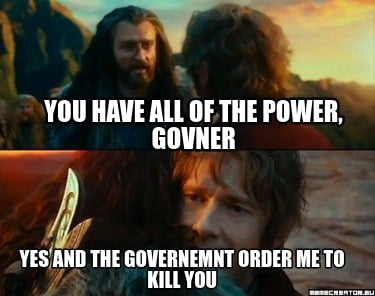 you-have-all-of-the-power-govner-yes-and-the-governemnt-order-me-to-kill-you
