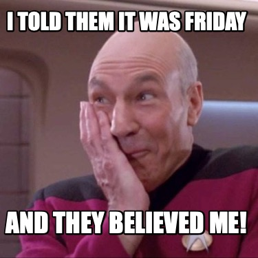 i-told-them-it-was-friday-and-they-believed-me