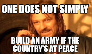one-does-not-simply-build-an-army-if-the-countrys-at-peace