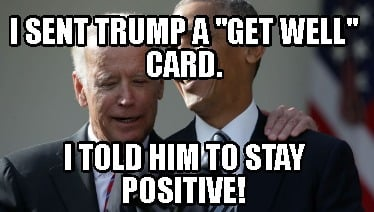 i-sent-trump-a-get-well-card.-i-told-him-to-stay-positive