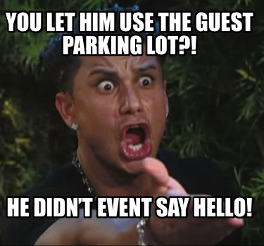you-let-him-use-the-guest-parking-lot-he-didnt-event-say-hello