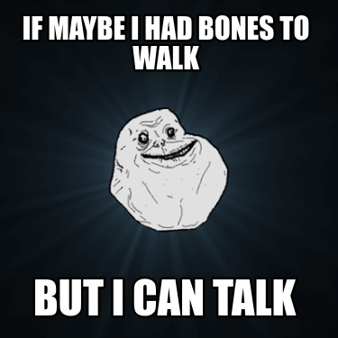 if-maybe-i-had-bones-to-walk-but-i-can-talk