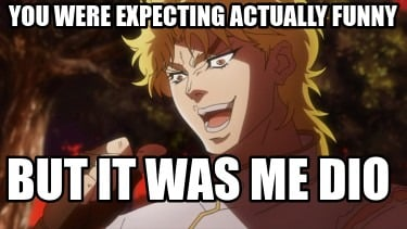 you-were-expecting-actually-funny-but-it-was-me-dio