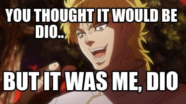 you-thought-it-would-be-dio..-but-it-was-me-dio