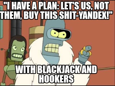 i-have-a-plan-lets-us-not-them-buy-this-shit-yandex-with-blackjack-and-hookers9