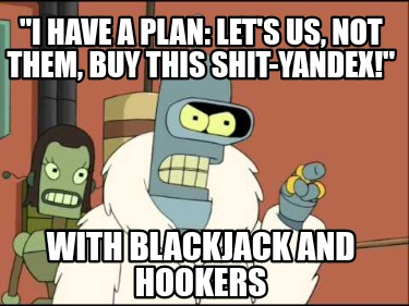 i-have-a-plan-lets-us-not-them-buy-this-shit-yandex-with-blackjack-and-hookers8