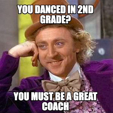 you-danced-in-2nd-grade-you-must-be-a-great-coach