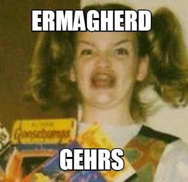 ermagherd-gehrs
