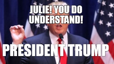 julie-you-do-understand-president-trump
