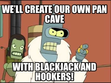 well-create-our-own-pan-cave-with-blackjack-and-hookers