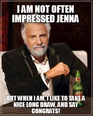 i-am-not-often-impressed-jenna-but-when-i-am-i-like-to-take-a-nice-long-draw-and
