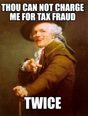 thou-can-not-charge-me-for-tax-fraud-twice